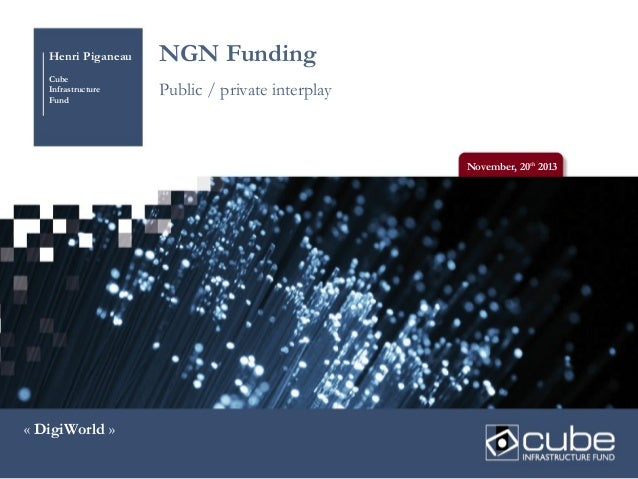 Henri Piganeau  NGN Funding  Cube Infrastructure Fund  Public / private interplay  November, 20th 2013  « DigiWorld »