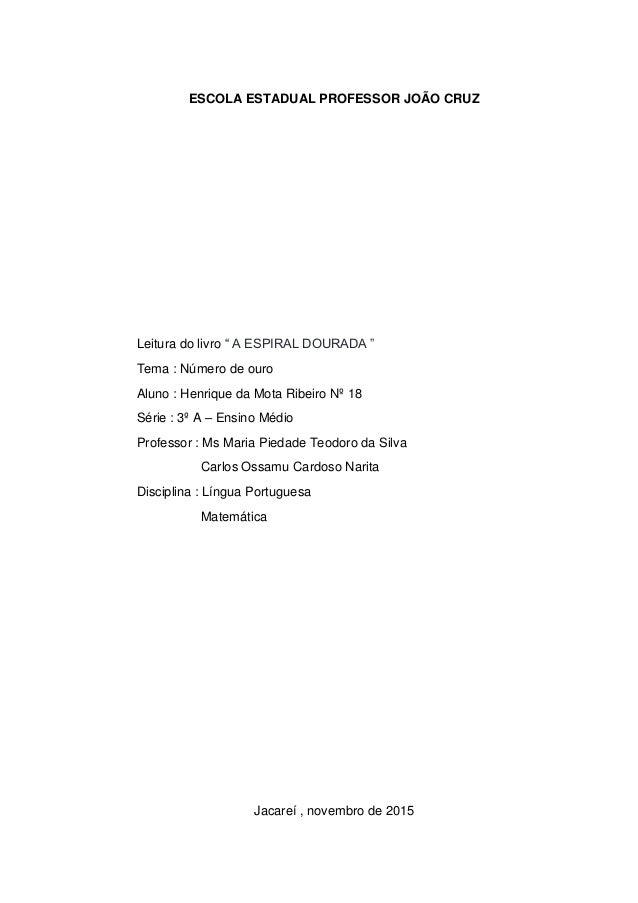 """ESCOLA ESTADUAL PROFESSOR JOÃO CRUZ Leitura do livro """" A ESPIRAL DOURADA """" Tema : Número de ouro Aluno : Henrique da Mota ..."""