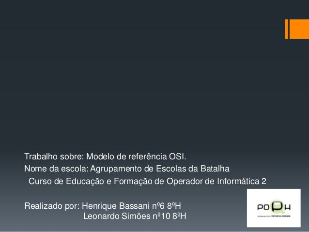 Trabalho sobre: Modelo de referência OSI. Nome da escola: Agrupamento de Escolas da Batalha Curso de Educação e Formação d...