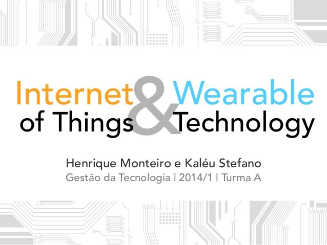 &Technology Wearable of Things Henrique Monteiro e Kaléu Stefano Gestão da Tecnologia | 2014/1 | Turma A Internet