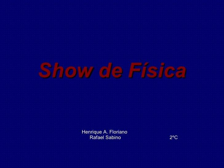 Show de Física Henrique A. Floriano Rafael Sabino 2ºC