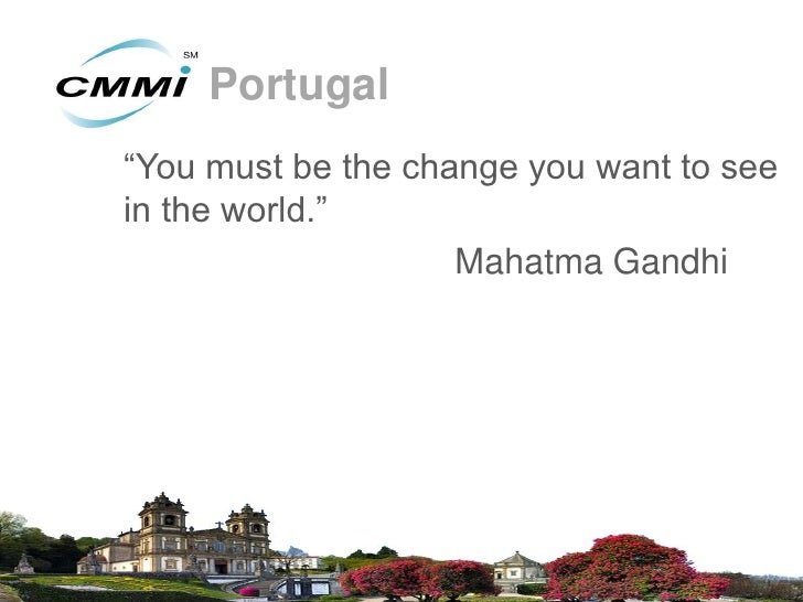 """Portugal""""You must be the change you want to seein the world.""""                    Mahatma Gandhi"""