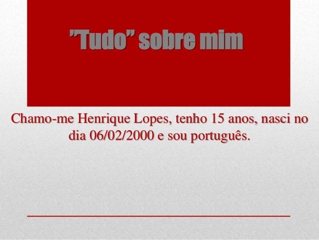 """""""Tudo"""" sobre mim Chamo-me Henrique Lopes, tenho 15 anos, nasci no dia 06/02/2000 e sou português."""