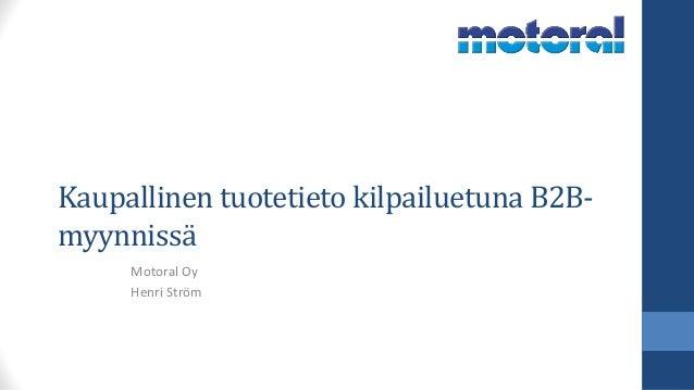 Kaupallinen tuotetieto kilpailuetuna B2B- myynnissä Motoral Oy Henri Ström