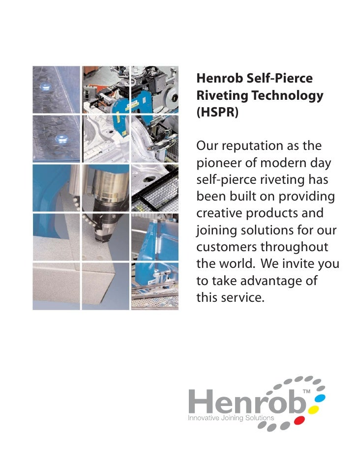 Henrob Self-Pierce Riveting Technology (HSPR)  Our reputation as the pioneer of modern day self-pierce riveting has been b...
