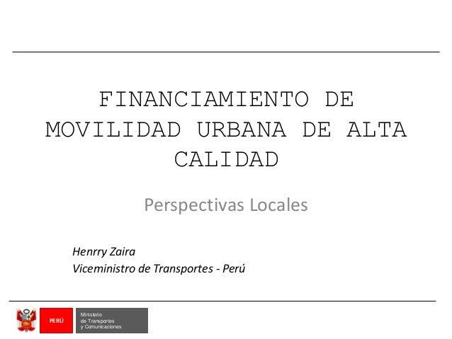 FINANCIAMIENTO DE MOVILIDAD URBANA DE ALTA CALIDAD Perspectivas Locales Henrry Zaira Viceministro de Transportes - Perú Mi...