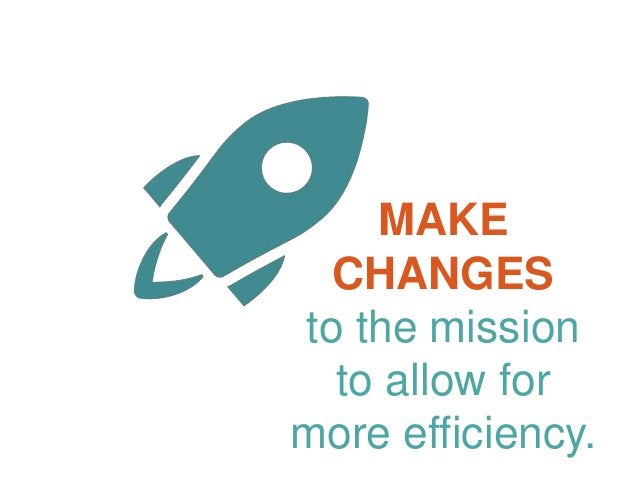 MAKE CHANGES to the mission to allow for more efficiency.