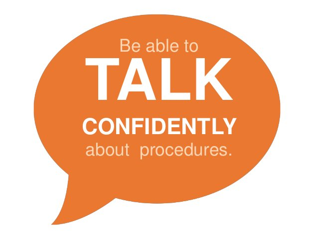 Be able to TALK CONFIDENTLY about procedures.