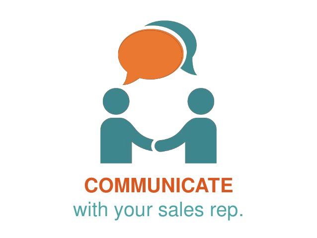 COMMUNICATE with your sales rep.