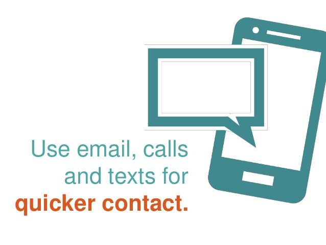 Use email, calls and texts for quicker contact.
