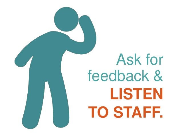 Ask for feedback & LISTEN TO STAFF.
