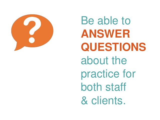 Be able to ANSWER QUESTIONS about the practice for both staff & clients.