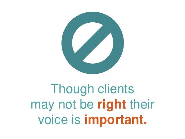 Though clients may not be right their voice is important.