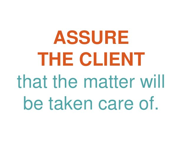 ASSURE THE CLIENT that the matter will be taken care of.