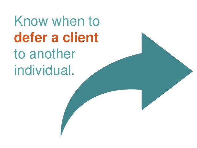 Know when to defer a client to another individual.