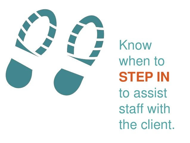 Know when to STEP IN to assist staff with the client.