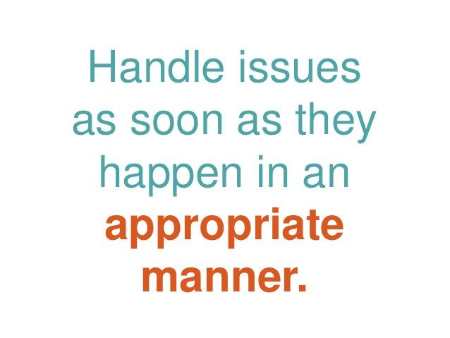 Handle issues as soon as they happen in an appropriate manner.