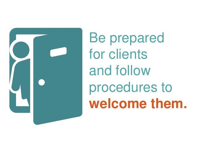 Be prepared for clients and follow procedures to welcome them.