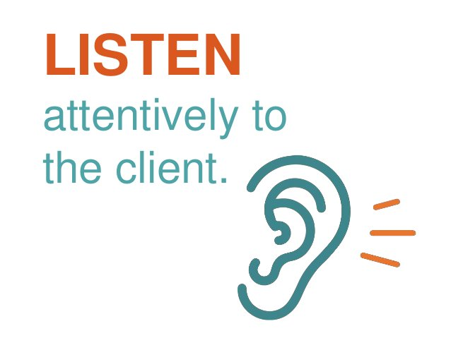 LISTEN attentively to the client.