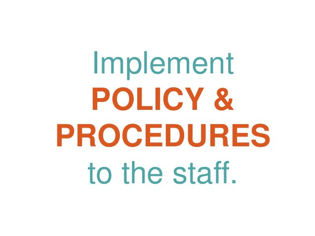 Implement POLICY & PROCEDURES to the staff.