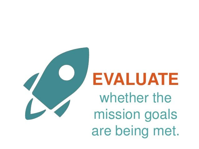 EVALUATE whether the mission goals are being met.
