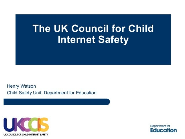 The UK Council for Child Internet Safety Henry Watson Child Safety Unit, Department for Education