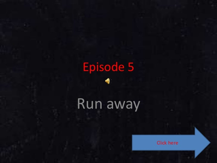 Episode 5<br />Run away<br />Click here<br />