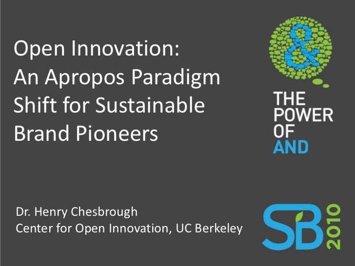 Open Innovation: An Apropos Paradigm Shift for Sustainable Brand Pioneers   Dr. Henry Chesbrough Center for Open Innovatio...