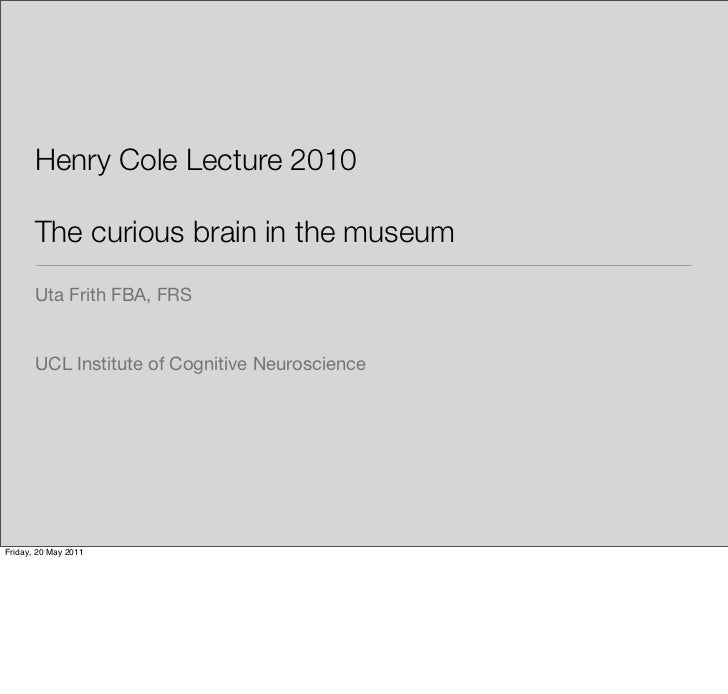 Henry Cole Lecture 2010       The curious brain in the museum       Uta Frith FBA, FRS       UCL Institute of Cognitive Ne...