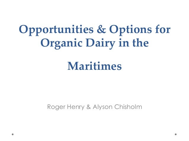 Opportunities  &  Options  for   Organic  Dairy  in  the          Maritimes  	  Roger Henry & Alyson Chisholm