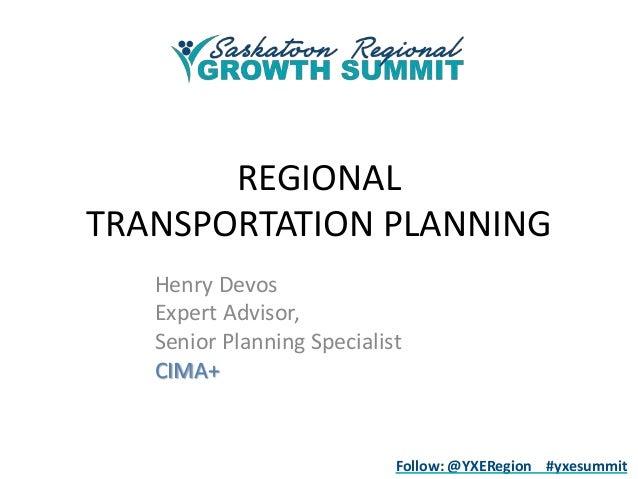 REGIONAL TRANSPORTATION PLANNING Henry Devos Expert Advisor, Senior Planning Specialist CIMA+  Follow: @YXERegion #yxesumm...