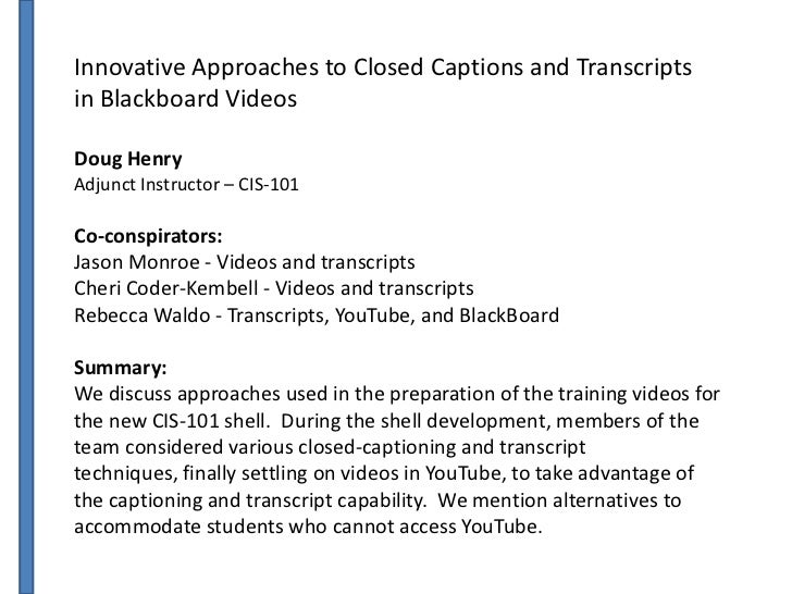 Innovative Approaches to Closed Captions and Transcriptsin Blackboard VideosDoug HenryAdjunct Instructor – CIS-101Co-consp...