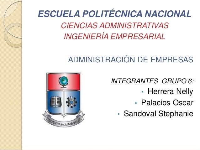 ESCUELA POLITÉCNICA NACIONALCIENCIAS ADMINISTRATIVASINGENIERÍA EMPRESARIALADMINISTRACIÓN DE EMPRESASINTEGRANTES GRUPO 6:• ...