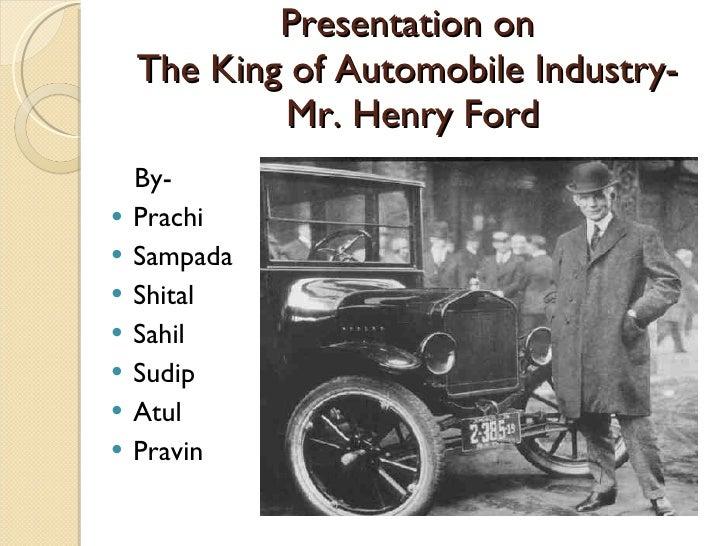 Presentation on  The King of Automobile Industry-  Mr. Henry Ford <ul><li>By- </li></ul><ul><li>Prachi  </li></ul><ul><li>...