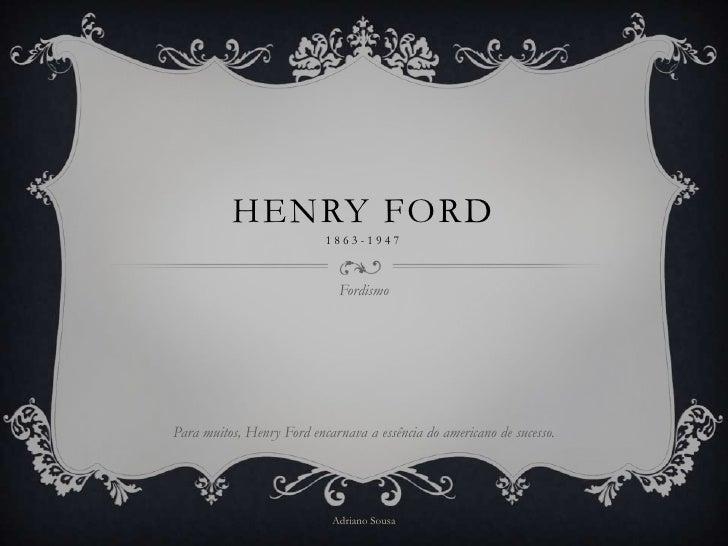 HENRY FORD                           1863-1947                              FordismoPara muitos, Henry Ford encarnava a es...