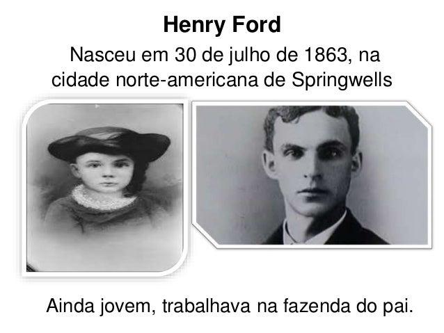 Henry Ford  Nasceu em 30 de julho de 1863, na  cidade norte-americana de Springwells  Ainda jovem, trabalhava na fazenda d...