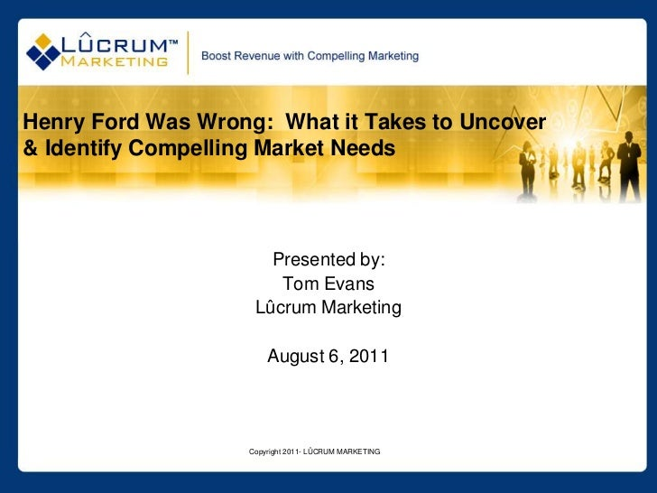 Copyright 2011- LÛCRUM MARKETING<br />Henry Ford Was Wrong:  What it Takes to Uncover & Identify Compelling Market Needs<b...