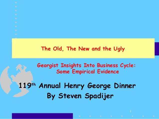 1 The Old, The New and the Ugly 119th Annual Henry George Dinner By Steven Spadijer Georgist Insights Into Business Cycle:...