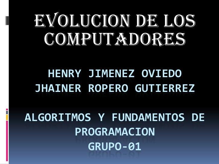 EVOLUCION DE LOS COMPUTADORES<br />HENRY JIMENEZ OVIEDOJHAINEr ROPERO GUTIERREZalgoritmos y fundamentos de programacionGRU...