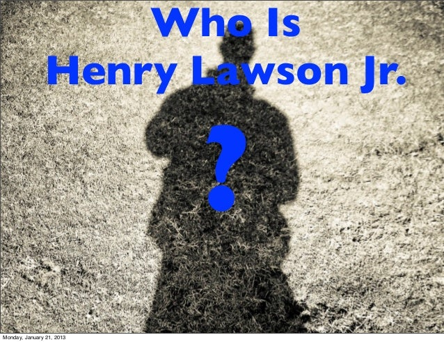 Who Is               Henry Lawson Jr.                           ?Monday, January 21, 2013