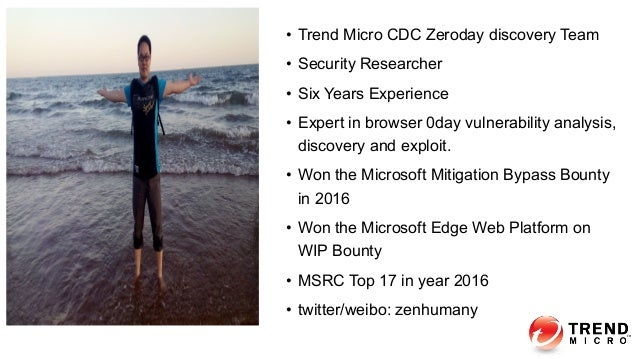 About me • Trend Micro CDC Zeroday discovery Team • Security Researcher • Six Years Experience • Expert in browser 0da...