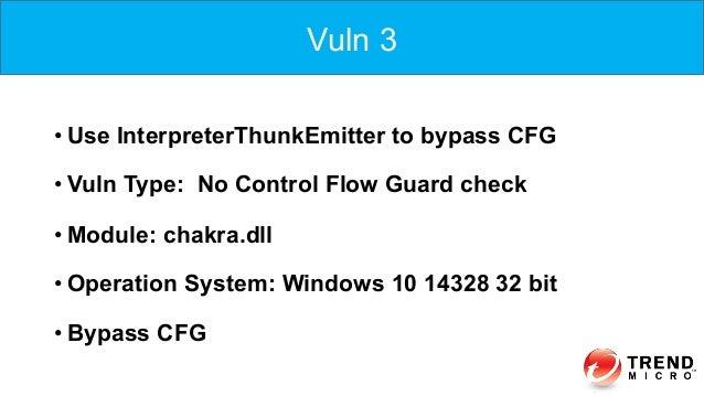 •Use InterpreterThunkEmitter to bypass CFG •Vuln Type: No Control Flow Guard check •Module: chakra.dll •Operation Syst...