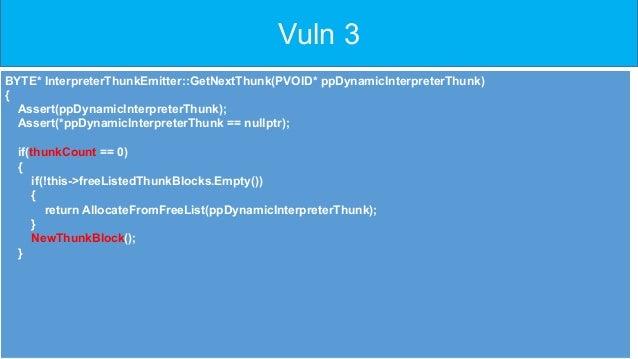 Vuln 3 • BYTE* InterpreterThunkEmitter::GetNextThunk(PVOID* ppDynamicInterpreterThunk) • { • Assert(ppDynamicInterprete...