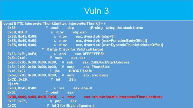 Vuln 3 const BYTE InterpreterThunkEmitter::InterpreterThunk[] = { 0x55, // push ebp ;Prolog - setup the stack frame 0x8B, ...