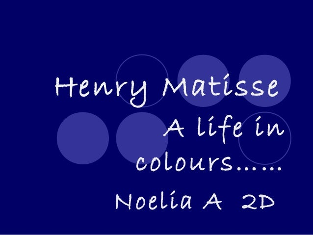 Henry Matisse      A life in    colours……   Noelia A 2D