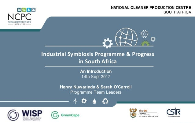 www.ncpc.co.za NATIONAL CLEANER PRODUCTION CENTRE SOUTH AFRICA Industrial Symbiosis Programme & Progress in South Africa A...
