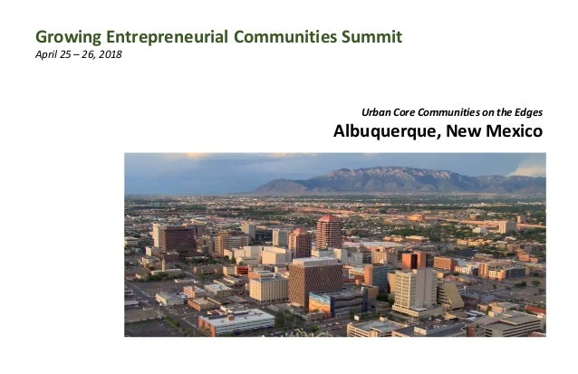 Urban Core Communities on the Edges Albuquerque, New Mexico Growing Entrepreneurial Communities Summit April 25 – 26, 2018