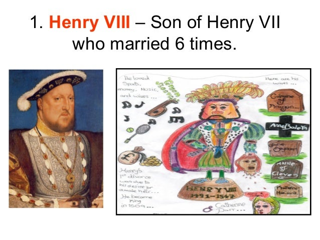 1. Henry VIII – Son of Henry VII     who married 6 times.