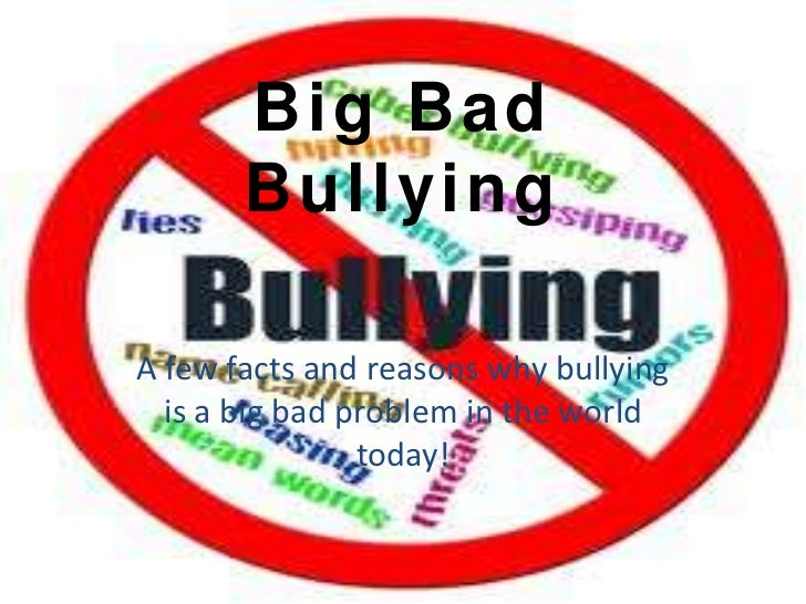 Big Bad       BullyingA few facts and reasons why bullying  is a big bad problem in the world                today!