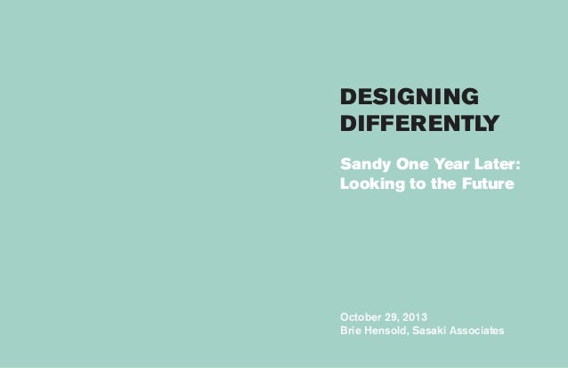 DESIGNING DIFFERENTLY Sandy One Year Later: Looking to the Future  October 29, 2013 Brie Hensold, Sasaki Associates